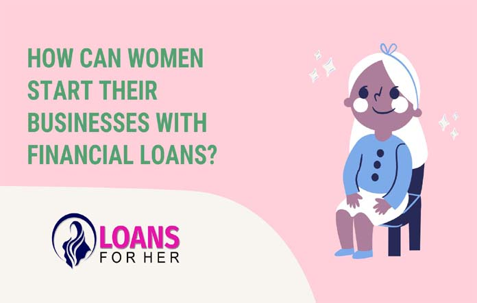 How can women start their businesses with financial loans?